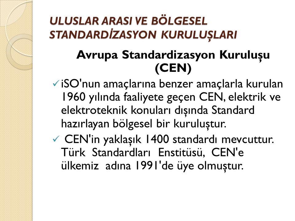 ULUSLAR ARASI VE BÖLGESEL STANDARD İ ZASYON KURULUŞLARI Avrupa Standardizasyon Kuruluşu (CEN) iSO nun amaçlarına benzer amaçlarla kurulan 1960 yılında faaliyete geçen CEN, elektrik ve elektroteknik konuları dışında Standard hazırlayan bölgesel bir kuruluştur.