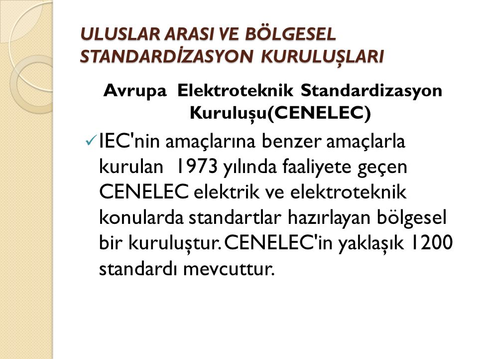 ULUSLAR ARASI VE BÖLGESEL STANDARD İ ZASYON KURULUŞLARI Avrupa Elektroteknik Standardizasyon Kuruluşu(CENELEC) IEC nin amaçlarına benzer amaçlarla kurulan 1973 yılında faaliyete geçen CENELEC elektrik ve elektroteknik konularda standartlar hazırlayan bölgesel bir kuruluştur.