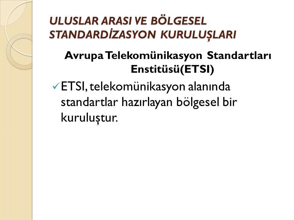 ULUSLAR ARASI VE BÖLGESEL STANDARD İ ZASYON KURULUŞLARI Avrupa Telekomünikasyon Standartları Enstitüsü(ETSI) ETSI, telekomünikasyon alanında standartlar hazırlayan bölgesel bir kuruluştur.