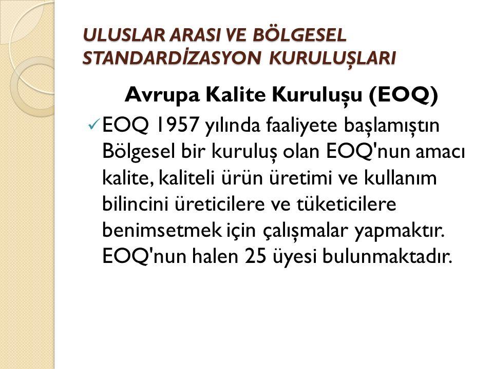 ULUSLAR ARASI VE BÖLGESEL STANDARD İ ZASYON KURULUŞLARI Avrupa Kalite Kuruluşu (EOQ) EOQ 1957 yılında faaliyete başlamıştın Bölgesel bir kuruluş olan EOQ nun amacı kalite, kaliteli ürün üretimi ve kullanım bilincini üreticilere ve tüketicilere benimsetmek için çalışmalar yapmaktır.