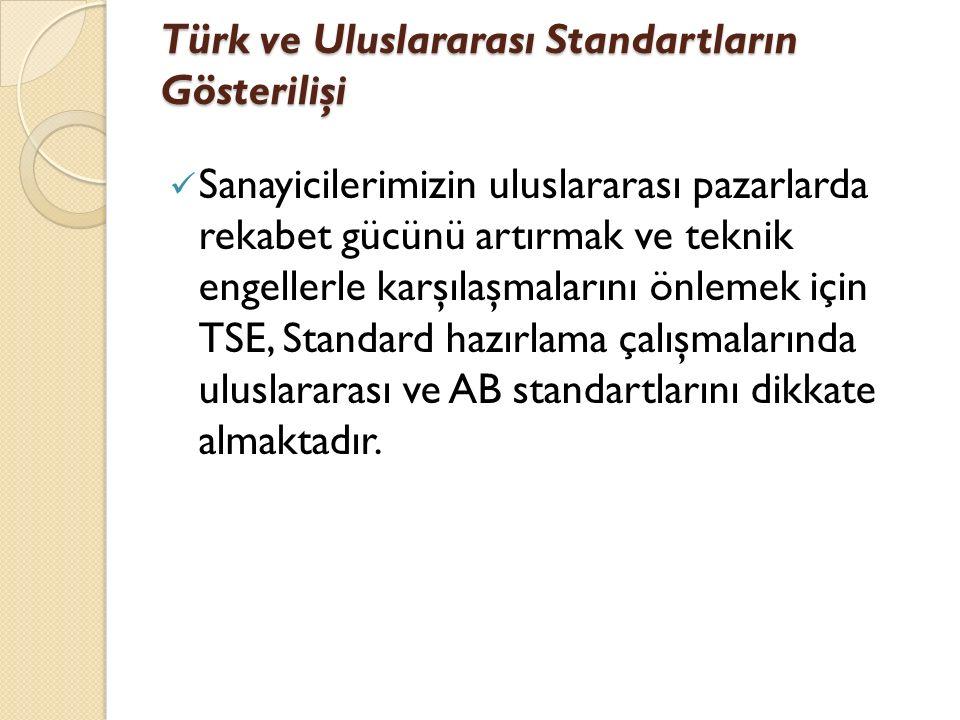 Türk ve Uluslararası Standartların Gösterilişi Sanayicilerimizin uluslararası pazarlarda rekabet gücünü artırmak ve teknik engellerle karşılaşmalarını önlemek için TSE, Standard hazırlama çalışmalarında uluslararası ve AB standartlarını dikkate almaktadır.