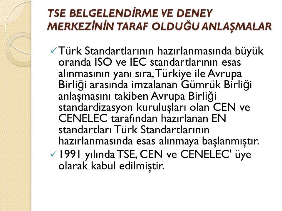 TSE BELGELEND İ RME VE DENEY MERKEZ İ N İ N TARAF OLDU Ğ U ANLAŞMALAR Türk Standartlarının hazırlanmasında büyük oranda ISO ve IEC standartlarının esas alınmasının yanı sıra, Türkiye ile Avrupa Birli ğ i arasında imzalanan Gümrük Birli ğ i anlaşmasını takiben Avrupa Birli ğ i standardizasyon kuruluşları olan CEN ve CENELEC tarafından hazırlanan EN standartları Türk Standartlarının hazırlanmasında esas alınmaya başlanmıştır.