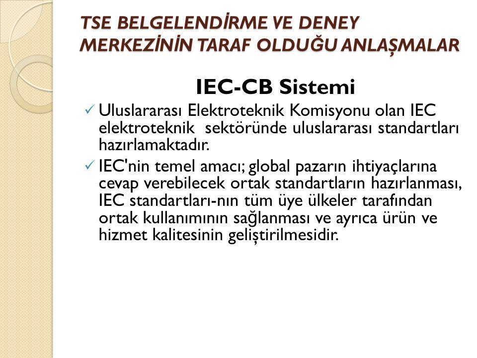 TSE BELGELEND İ RME VE DENEY MERKEZ İ N İ N TARAF OLDU Ğ U ANLAŞMALAR IEC-CB Sistemi Uluslararası Elektroteknik Komisyonu olan IEC elektroteknik sektöründe uluslararası standartları hazırlamaktadır.