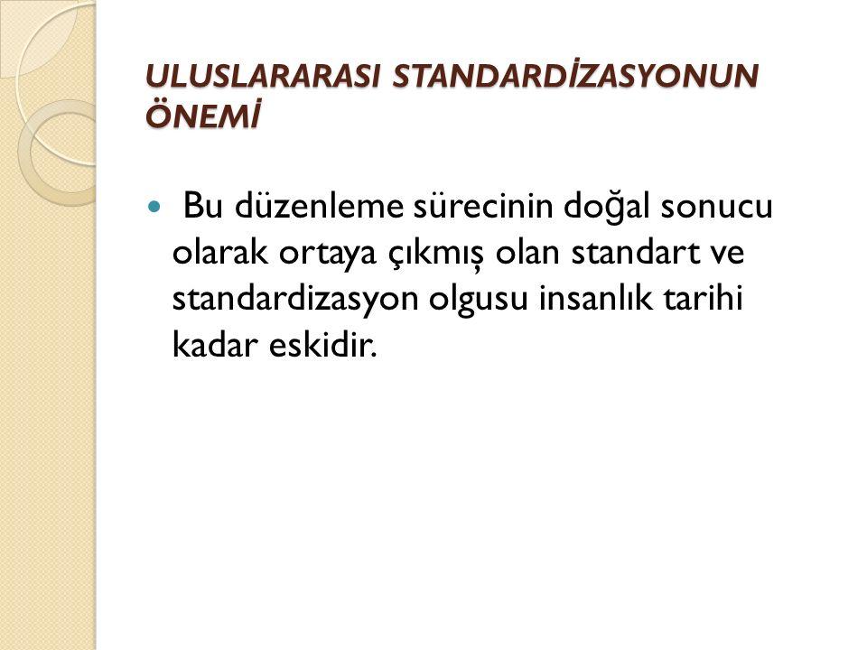 ULUSLARARASI STANDARD İ ZASYONUN ÖNEM İ Bu düzenleme sürecinin do ğ al sonucu olarak ortaya çıkmış olan standart ve standardizasyon olgusu insanlık tarihi kadar eskidir.