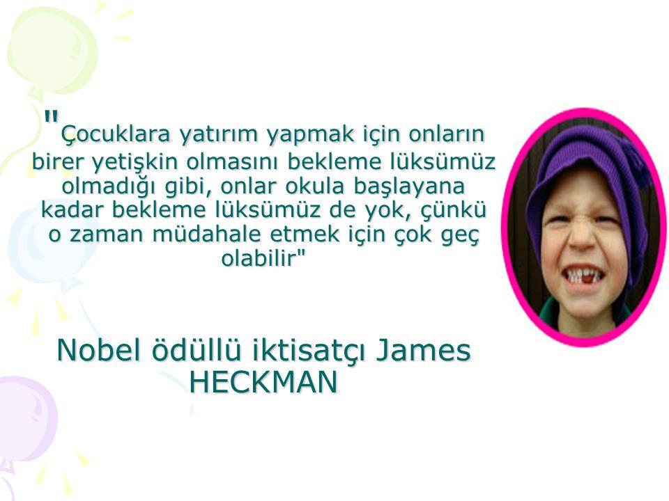Çocuklara yatırım yapmak için onların birer yetişkin olmasını bekleme lüksümüz olmadığı gibi, onlar okula başlayana kadar bekleme lüksümüz de yok, çünkü o zaman müdahale etmek için çok geç olabilir Nobel ödüllü iktisatçı James HECKMAN