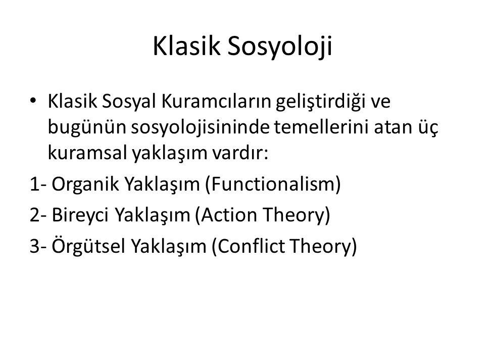 Klasik Sosyoloji Klasik Sosyal Kuramcıların geliştirdiği ve bugünün sosyolojisininde temellerini atan üç kuramsal yaklaşım vardır: 1- Organik Yaklaşım (Functionalism) 2- Bireyci Yaklaşım (Action Theory) 3- Örgütsel Yaklaşım (Conflict Theory)