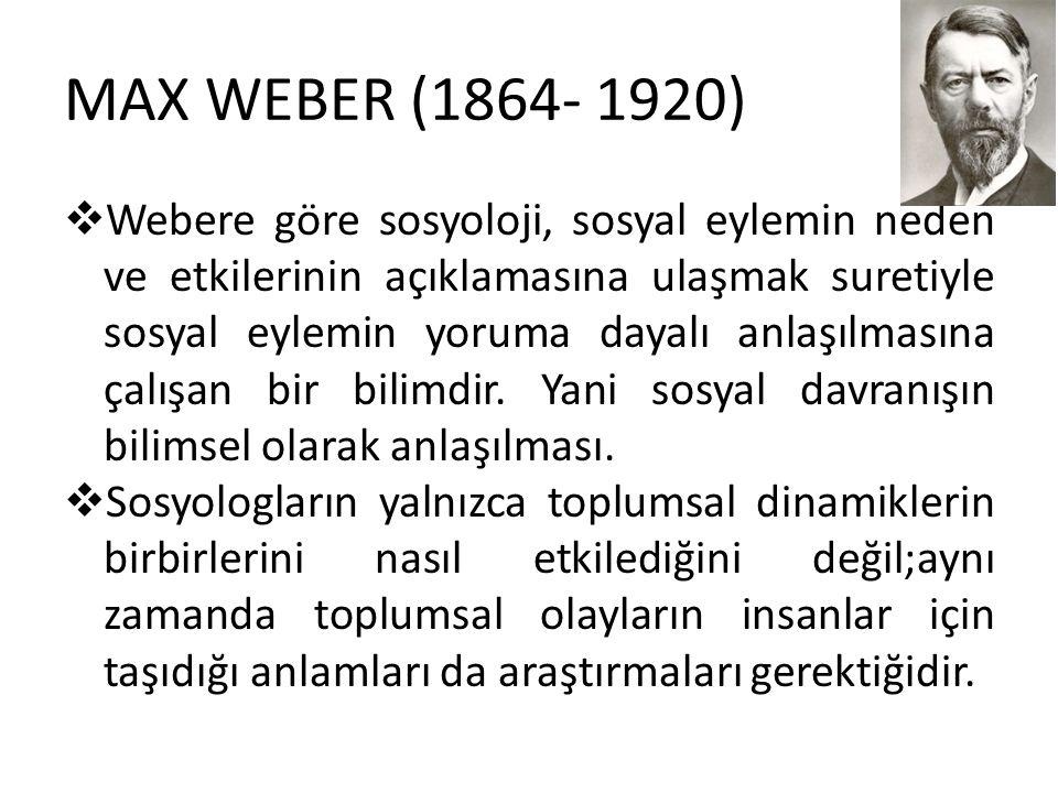 MAX WEBER (1864- 1920)  Webere göre sosyoloji, sosyal eylemin neden ve etkilerinin açıklamasına ulaşmak suretiyle sosyal eylemin yoruma dayalı anlaşılmasına çalışan bir bilimdir.