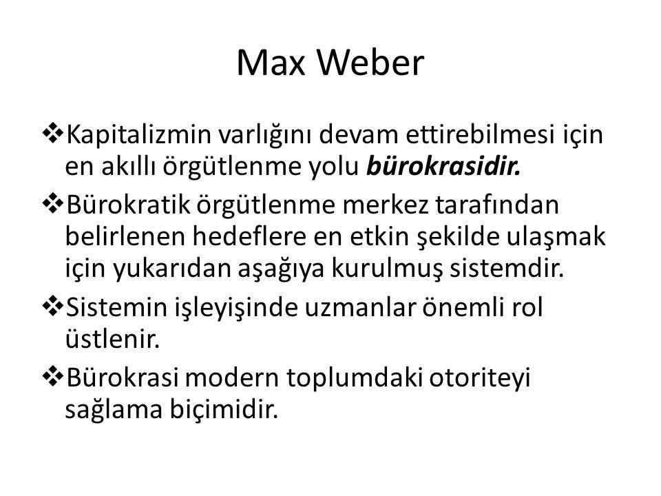 Max Weber  Kapitalizmin varlığını devam ettirebilmesi için en akıllı örgütlenme yolu bürokrasidir.  Bürokratik örgütlenme merkez tarafından belirlen