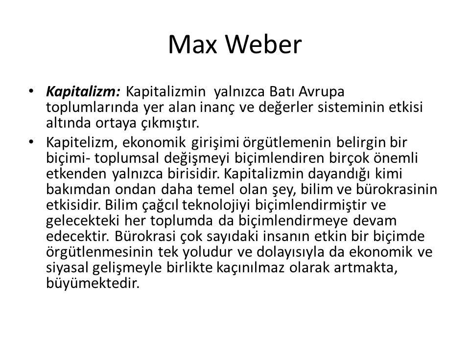 Max Weber Kapitalizm: Kapitalizmin yalnızca Batı Avrupa toplumlarında yer alan inanç ve değerler sisteminin etkisi altında ortaya çıkmıştır. Kapiteliz
