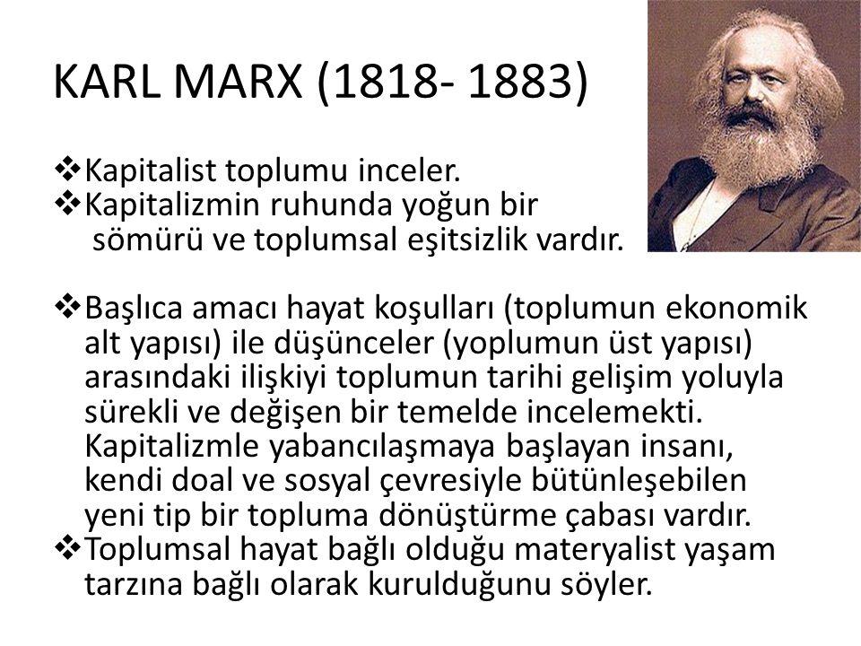 KARL MARX (1818- 1883)  Kapitalist toplumu inceler.  Kapitalizmin ruhunda yoğun bir sömürü ve toplumsal eşitsizlik vardır.  Başlıca amacı hayat koş