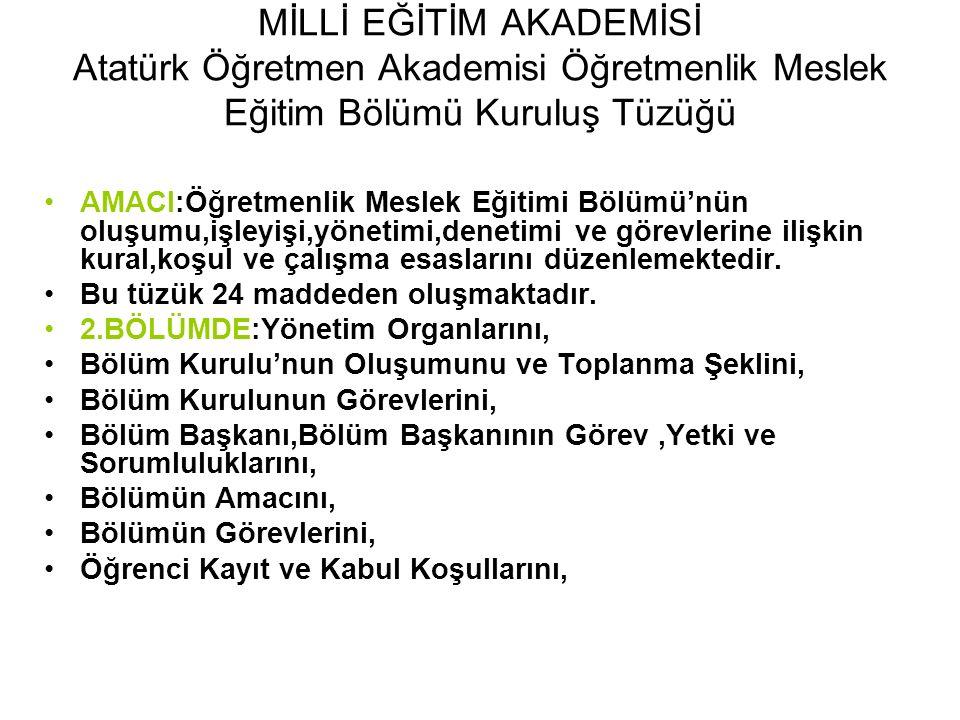 MİLLİ EĞİTİM AKADEMİSİ Atatürk Öğretmen Akademisi Öğretmenlik Meslek Eğitim Bölümü Kuruluş Tüzüğü AMACI:Öğretmenlik Meslek Eğitimi Bölümü'nün oluşumu,işleyişi,yönetimi,denetimi ve görevlerine ilişkin kural,koşul ve çalışma esaslarını düzenlemektedir.