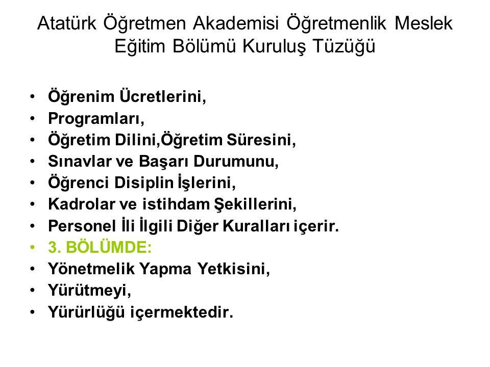 Atatürk Öğretmen Akademisi Öğretmenlik Meslek Eğitim Bölümü Kuruluş Tüzüğü Öğrenim Ücretlerini, Programları, Öğretim Dilini,Öğretim Süresini, Sınavlar ve Başarı Durumunu, Öğrenci Disiplin İşlerini, Kadrolar ve istihdam Şekillerini, Personel İli İlgili Diğer Kuralları içerir.