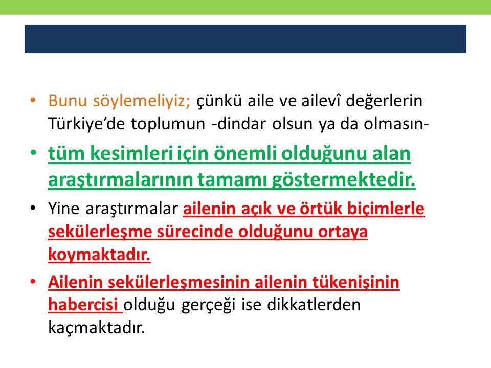 Bunu söylemeliyiz; çünkü aile ve ailevî değerlerin Türkiye'de toplumun -dindar olsun ya da olmasın- tüm kesimleri için önemli olduğunu alan araştırmal