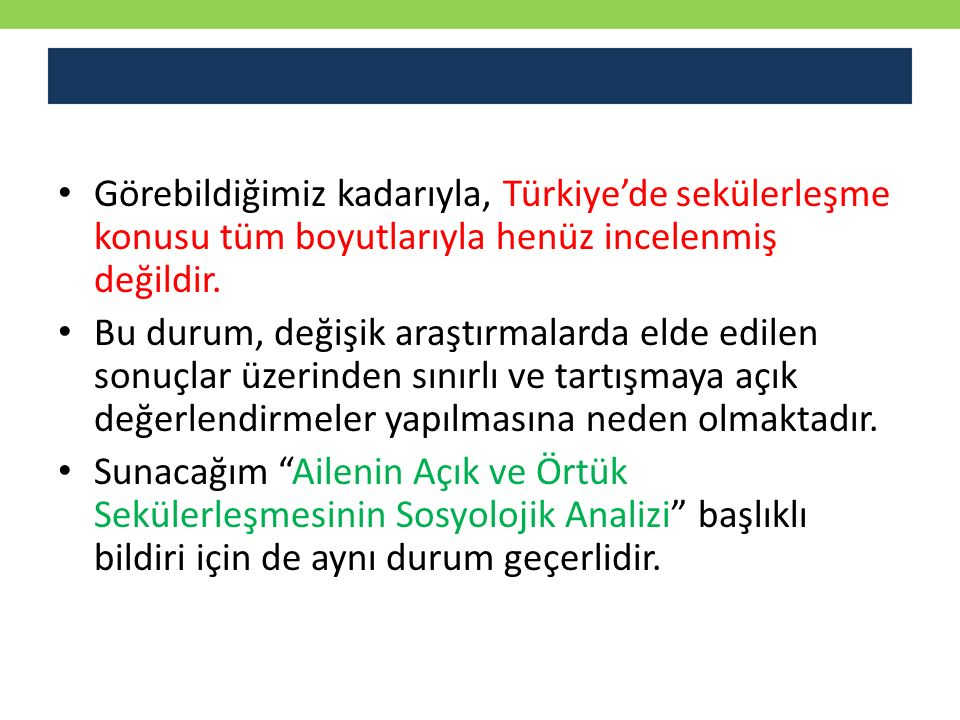 Görebildiğimiz kadarıyla, Türkiye'de sekülerleşme konusu tüm boyutlarıyla henüz incelenmiş değildir. Bu durum, değişik araştırmalarda elde edilen sonu