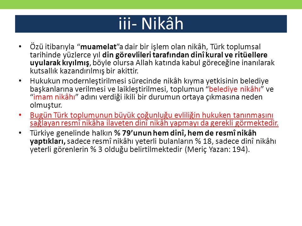 """iii- Nikâh Özü itibarıyla """"muamelat""""a dair bir işlem olan nikâh, Türk toplumsal tarihinde yüzlerce yıl din görevlileri tarafından dinî kural ve ritüel"""