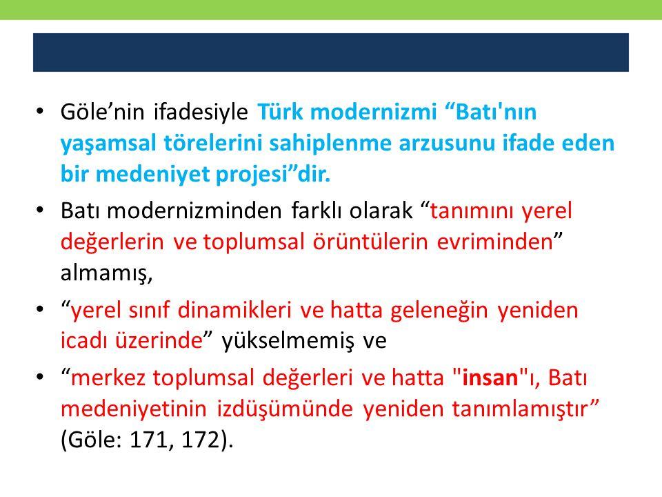 """Göle'nin ifadesiyle Türk modernizmi """"Batı'nın yaşamsal törelerini sahiplenme arzusunu ifade eden bir medeniyet projesi""""dir. Batı modernizminden farklı"""