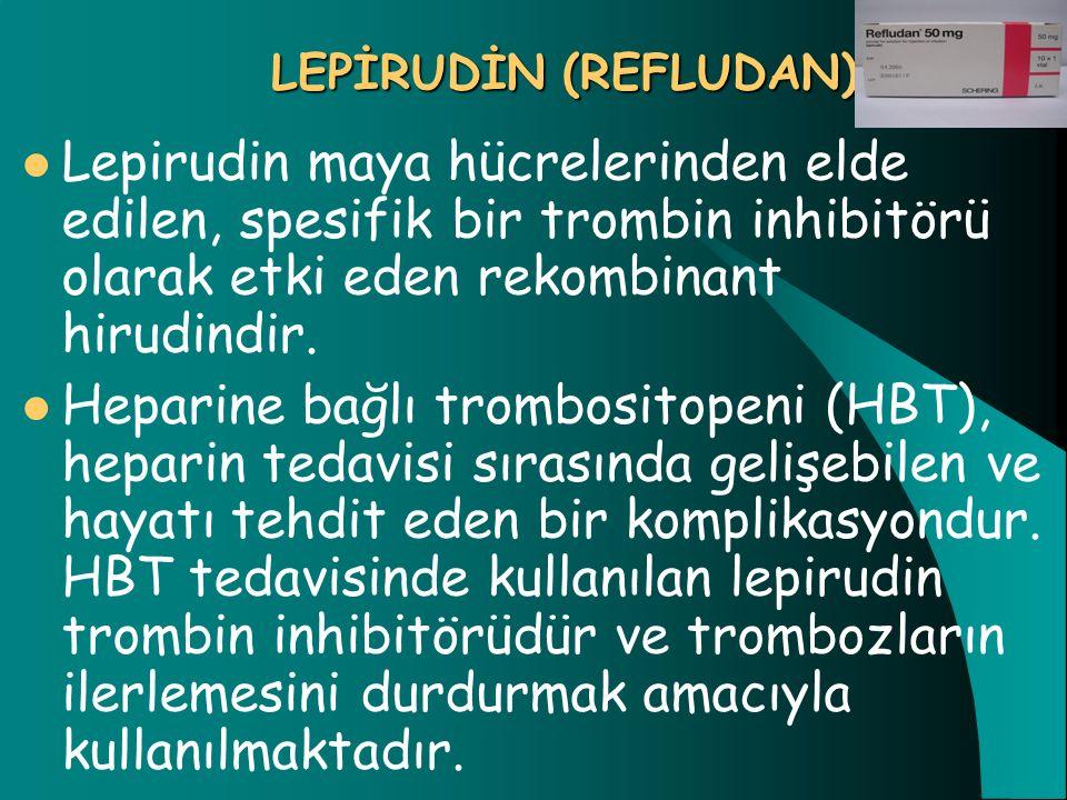 LEPİRUDİN (REFLUDAN) Lepirudin maya hücrelerinden elde edilen, spesifik bir trombin inhibitörü olarak etki eden rekombinant hirudindir. Heparine bağlı