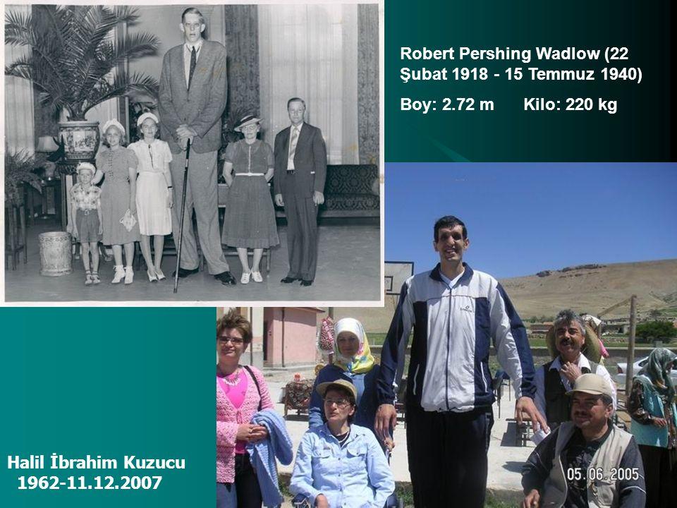 Halil İbrahim Kuzucu 1962-11.12.2007 Robert Pershing Wadlow (22 Şubat 1918 - 15 Temmuz 1940) Boy: 2.72 m Kilo: 220 kg
