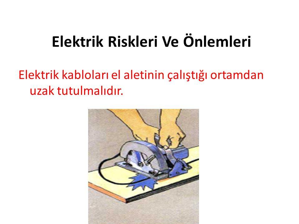 Elektrik Riskleri Ve Önlemleri Elektrik kabloları el aletinin çalıştığı ortamdan uzak tutulmalıdır.