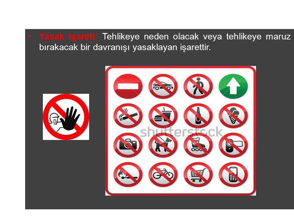 Yasak işareti: Tehlikeye neden olacak veya tehlikeye maruz bırakacak bir davranışı yasaklayan işarettir.