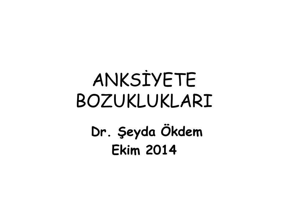 ANKSİYETE BOZUKLUKLARI Dr. Şeyda Ökdem Ekim 2014