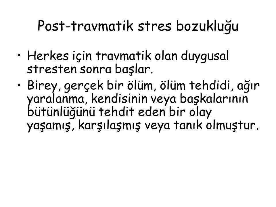 Post-travmatik stres bozukluğu Herkes için travmatik olan duygusal stresten sonra başlar. Birey, gerçek bir ölüm, ölüm tehdidi, ağır yaralanma, kendis
