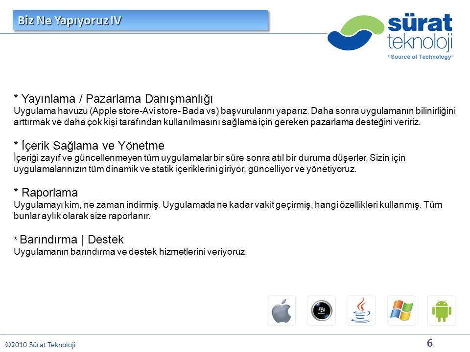 6 ©2010 Sürat Teknoloji * Yayınlama / Pazarlama Danışmanlığı Uygulama havuzu (Apple store-Avi store- Bada vs) başvurularını yaparız. Daha sonra uygula