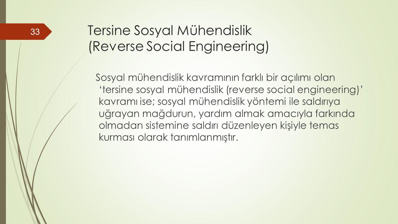 Tersine Sosyal Mühendislik (Reverse Social Engineering) Sosyal mühendislik kavramının farklı bir açılımı olan 'tersine sosyal mühendislik (reverse social engineering)' kavramı ise; sosyal mühendislik yöntemi ile saldırıya uğrayan mağdurun, yardım almak amacıyla farkında olmadan sistemine saldırı düzenleyen kişiyle temas kurması olarak tanımlanmıştır.