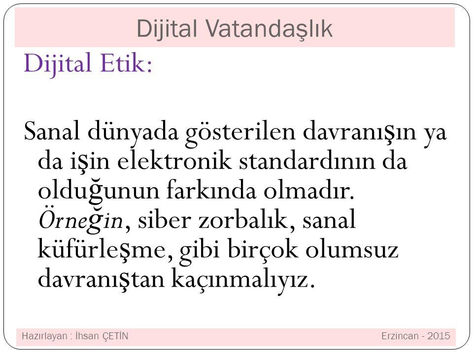 Dijital Vatandaşlık Dijital Etik: Sanal dünyada gösterilen davranı ş ın ya da i ş in elektronik standardının da oldu ğ unun farkında olmadır.
