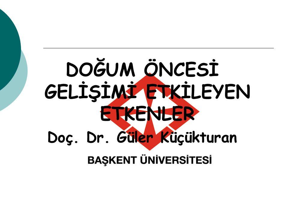 DOĞUM ÖNCESİ GELİŞİMİ ETKİLEYEN ETKENLER Doç. Dr. Güler Küçükturan