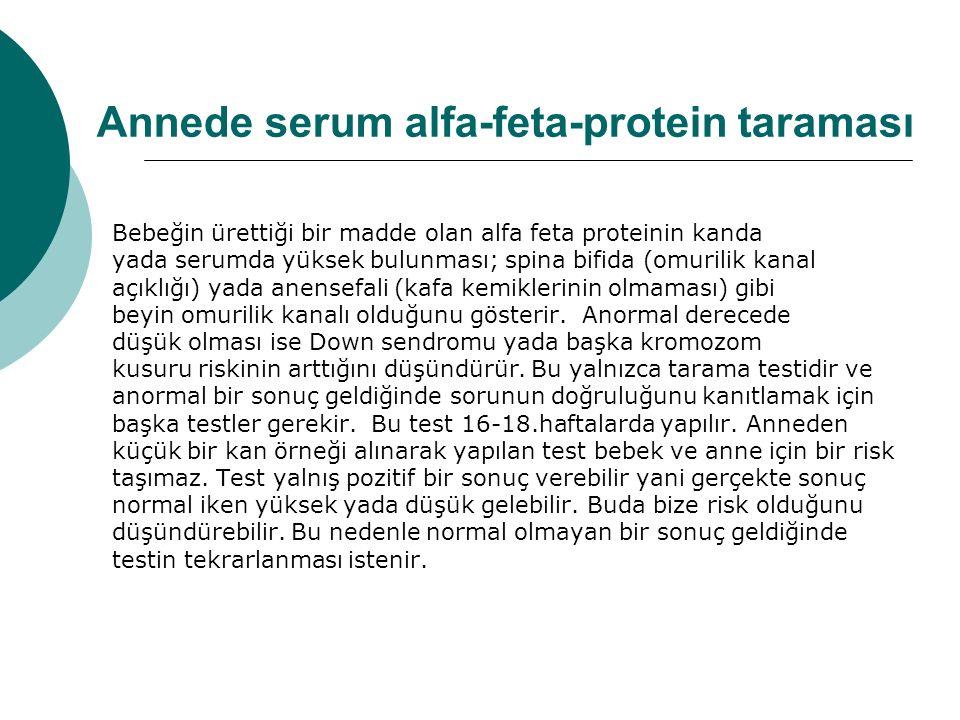 Annede serum alfa-feta-protein taraması Bebeğin ürettiği bir madde olan alfa feta proteinin kanda yada serumda yüksek bulunması; spina bifida (omurilik kanal açıklığı) yada anensefali (kafa kemiklerinin olmaması) gibi beyin omurilik kanalı olduğunu gösterir.