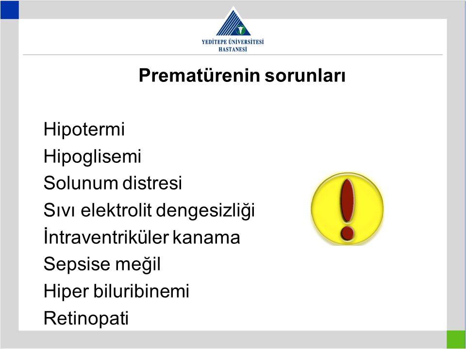 Prematürenin sorunları Hipotermi Hipoglisemi Solunum distresi Sıvı elektrolit dengesizliği İntraventriküler kanama Sepsise meğil Hiper biluribinemi Re