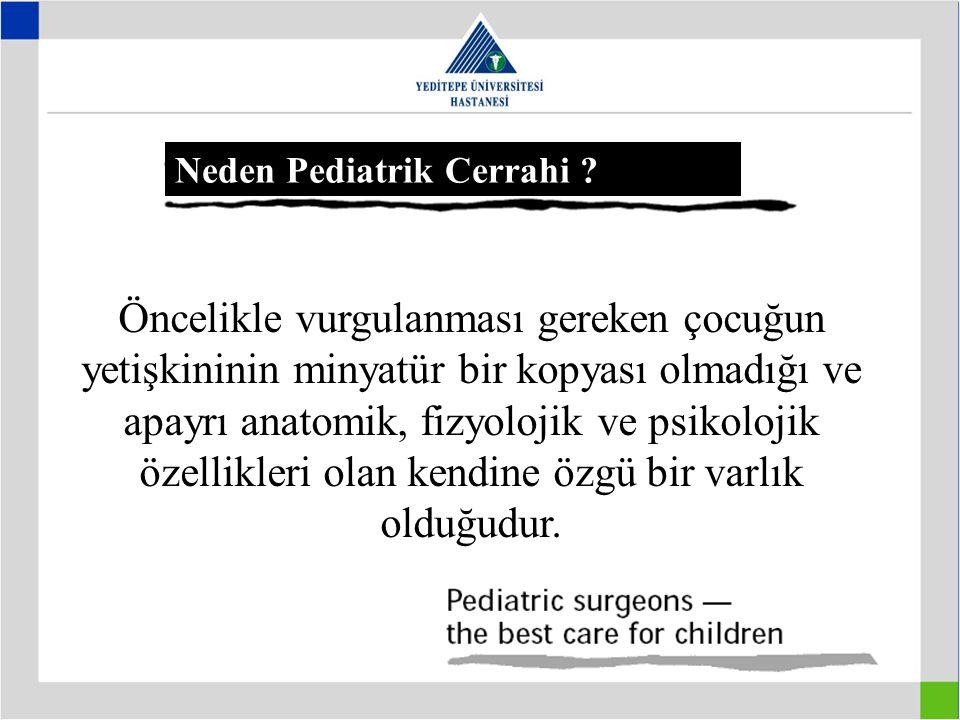 Neden Pediatrik Cerrahi ? Öncelikle vurgulanması gereken çocuğun yetişkininin minyatür bir kopyası olmadığı ve apayrı anatomik, fizyolojik ve psikoloj