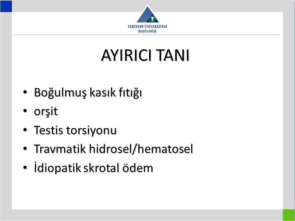 AYIRICI TANI Boğulmuş kasık fıtığı Boğulmuş kasık fıtığı orşit orşit Testis torsiyonu Testis torsiyonu Travmatik hidrosel/hematosel Travmatik hidrosel