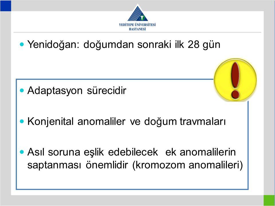 Yenidoğan: doğumdan sonraki ilk 28 gün Adaptasyon sürecidir Konjenital anomaliler ve doğum travmaları Asıl soruna eşlik edebilecek ek anomalilerin sap