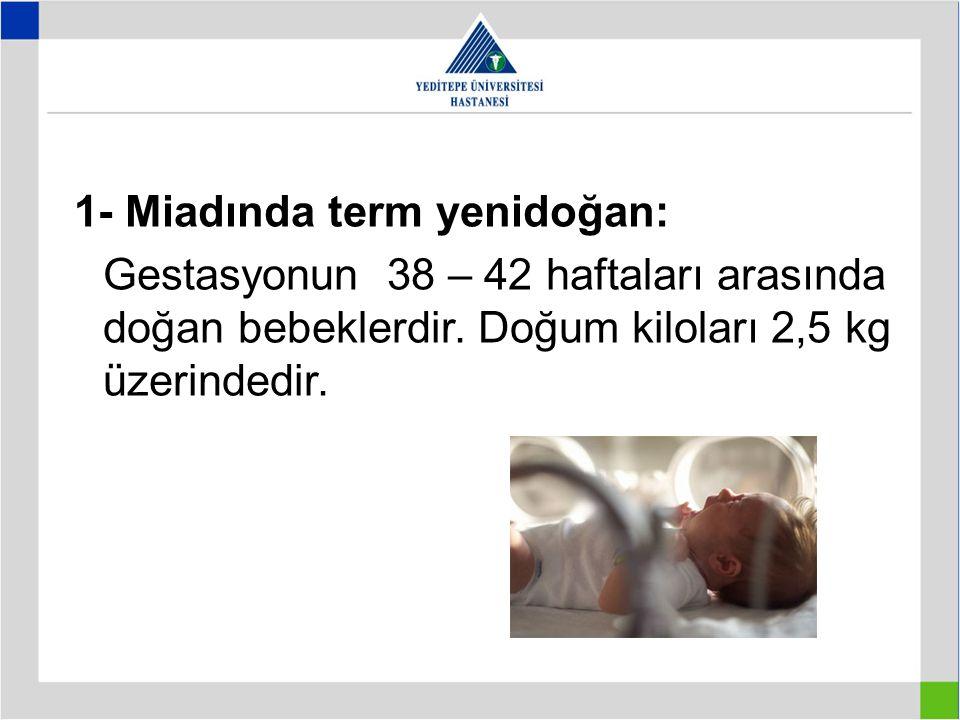 1- Miadında term yenidoğan: Gestasyonun 38 – 42 haftaları arasında doğan bebeklerdir. Doğum kiloları 2,5 kg üzerindedir.
