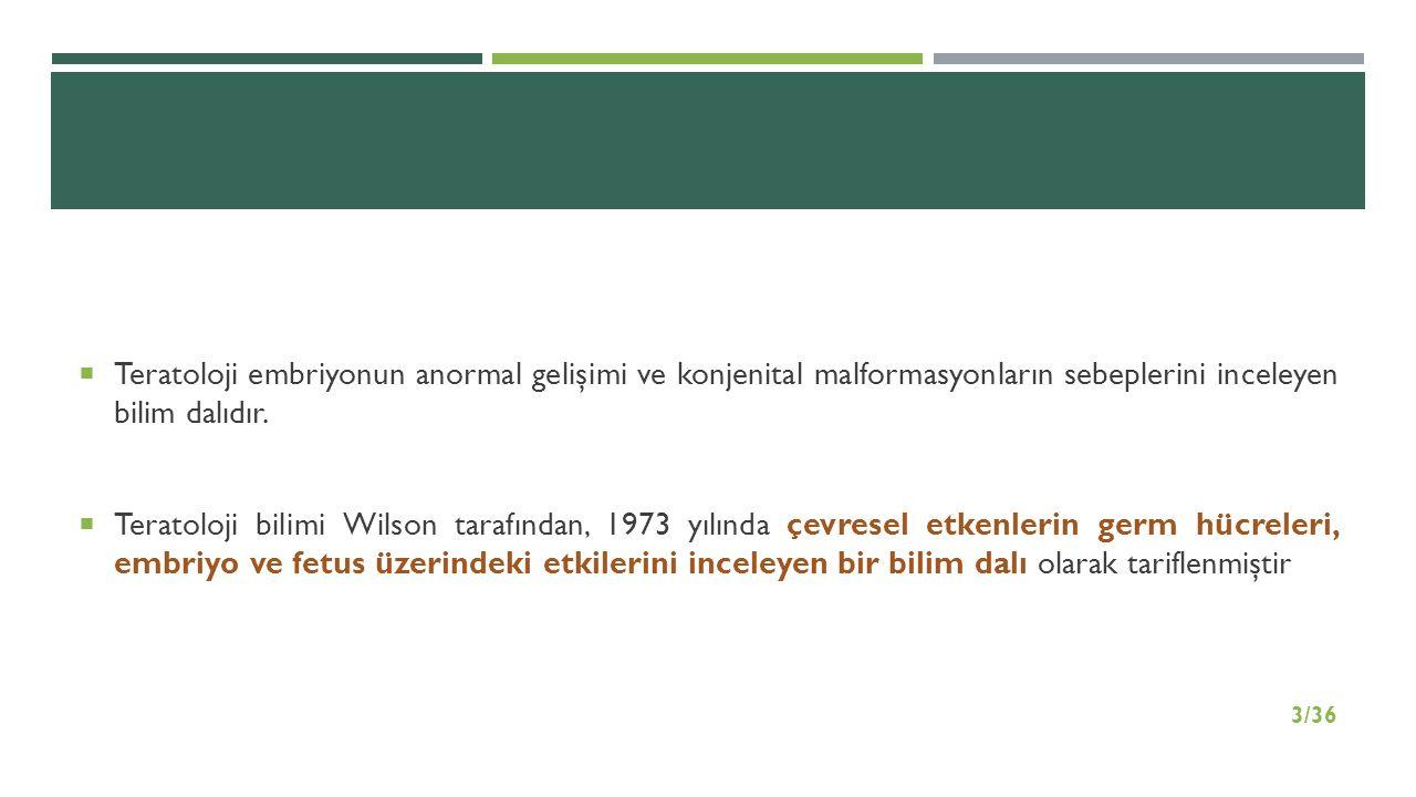  Teratoloji embriyonun anormal gelişimi ve konjenital malformasyonların sebeplerini inceleyen bilim dalıdır.  Teratoloji bilimi Wilson tarafından, 1