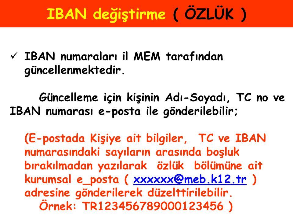 IBAN değiştirme ( ÖZLÜK ) IBAN numaraları il MEM tarafından güncellenmektedir. Güncelleme için kişinin Adı-Soyadı, TC no ve IBAN numarası e-posta ile