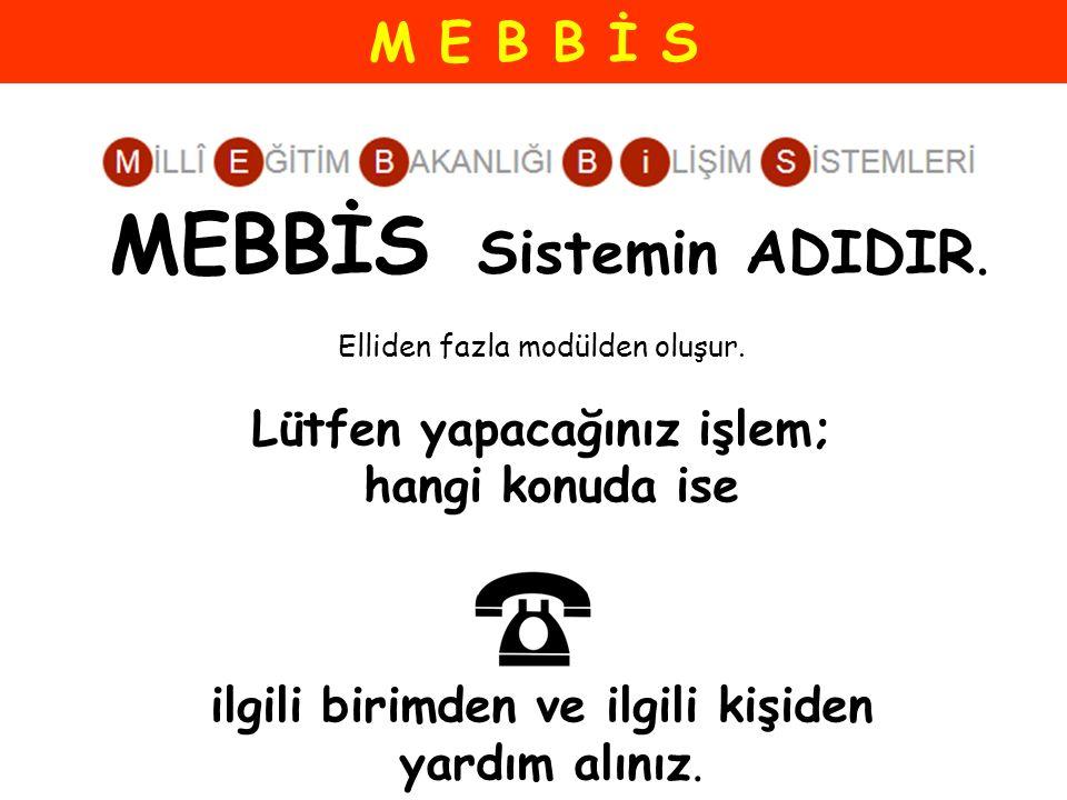 M E B B İ S MEBBİS Sistemin ADIDIR. Elliden fazla modülden oluşur. Lütfen yapacağınız işlem; hangi konuda ise ilgili birimden ve ilgili kişiden yardım