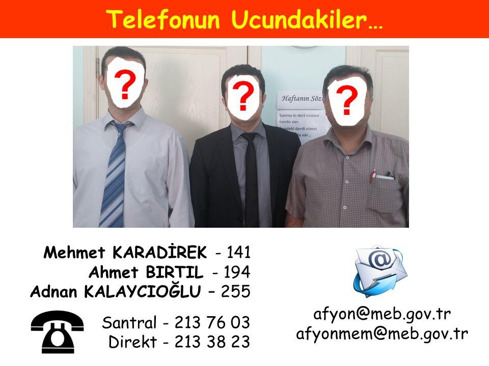 Telefonun Ucundakiler… Mehmet KARADİREK - 141 Ahmet BIRTIL - 194 Adnan KALAYCIOĞLU – 255 Santral - 213 76 03 Direkt - 213 38 23 afyon@meb.gov.tr afyon