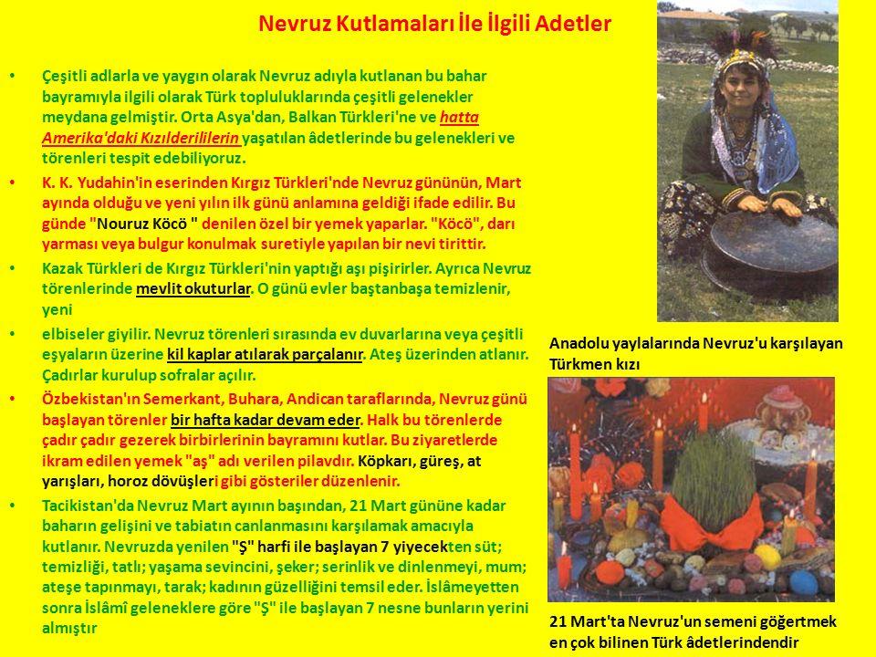 Nevruz Kutlamaları İle İlgili Adetler Çeşitli adlarla ve yaygın olarak Nevruz adıyla kutlanan bu bahar bayramıyla ilgili olarak Türk topluluklarında çeşitli gelenekler meydana gelmiştir.