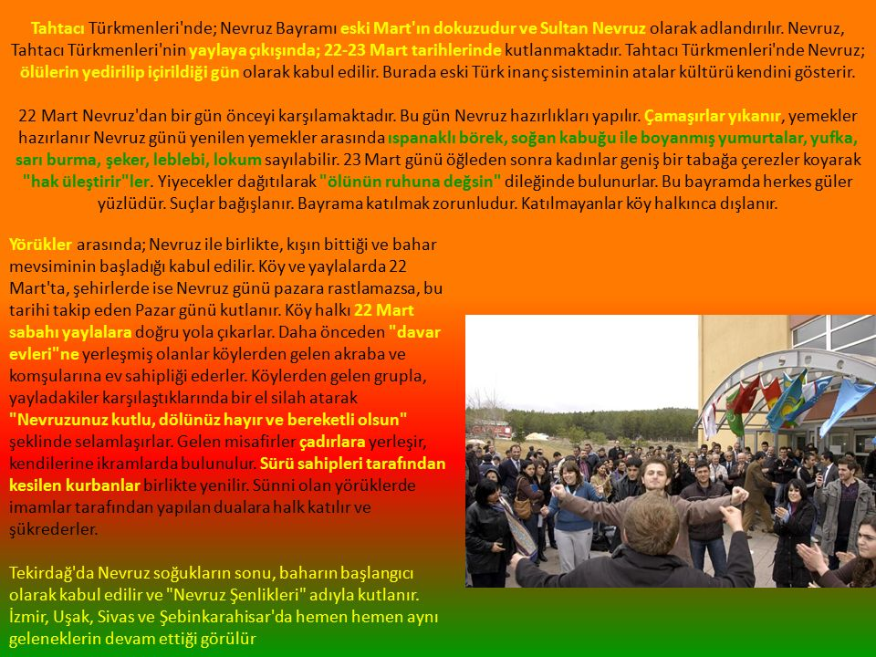 Tahtacı Türkmenleri nde; Nevruz Bayramı eski Mart ın dokuzudur ve Sultan Nevruz olarak adlandırılır.
