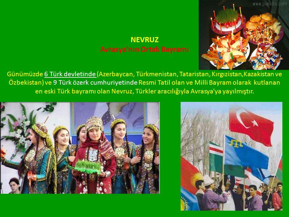 NEVRUZ Avrasya nın Ortak Bayramı Günümüzde 6 Türk devletinde (Azerbaycan, Türkmenistan, Tataristan, Kırgızistan,Kazakistan ve Özbekistan) ve 9 Türk özerk cumhuriyetinde Resmi Tatil olan ve Milli Bayram olarak kutlanan en eski Türk bayramı olan Nevruz, Türkler aracılığıyla Avrasya ya yayılmıştır.