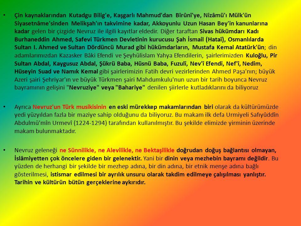 Çin kaynaklarından Kutadgu Bilig e, Kaşgarlı Mahmud dan Bîrûnî ye, Nizâmü ı Mülk ün Siyasetnâme sinden Melikşah ın takvimine kadar, Akkoyunlu Uzun Hasan Bey in kanunlarına kadar gelen bir çizgide Nevruz ile ilgili kayıtlar eldedir.
