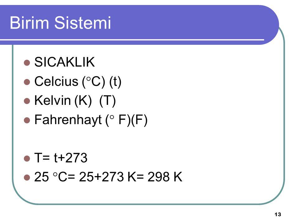13 Birim Sistemi SICAKLIK Celcius (  C) (t) Kelvin (K) (T) Fahrenhayt (  F)(F) T= t+273 25  C= 25+273 K= 298 K
