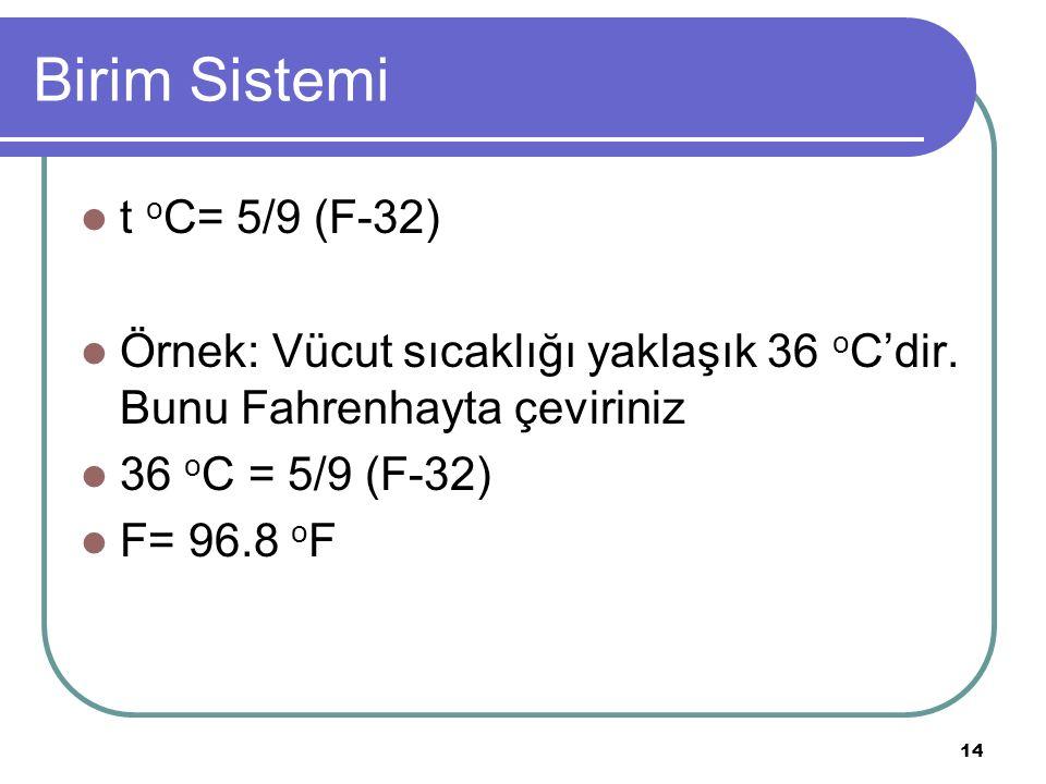 14 Birim Sistemi t o C= 5/9 (F-32) Örnek: Vücut sıcaklığı yaklaşık 36 o C'dir. Bunu Fahrenhayta çeviriniz 36 o C = 5/9 (F-32) F= 96.8 o F