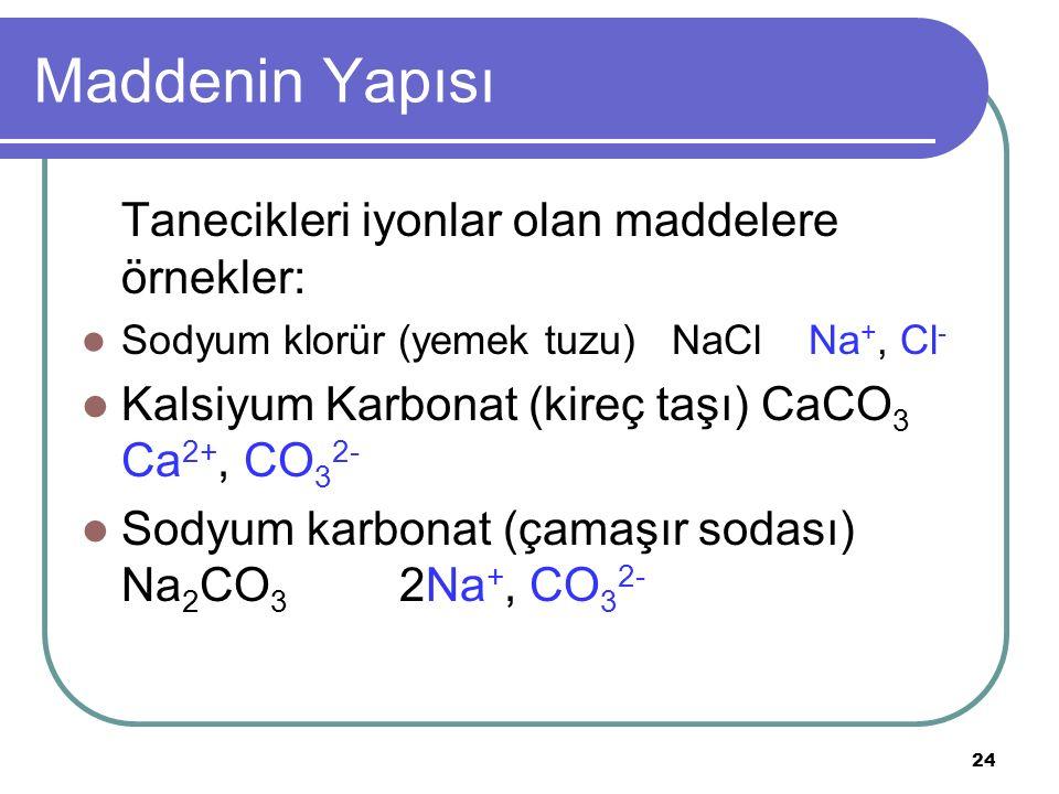 24 Maddenin Yapısı Tanecikleri iyonlar olan maddelere örnekler: Sodyum klorür (yemek tuzu) NaCl Na +, Cl - Kalsiyum Karbonat (kireç taşı) CaCO 3 Ca 2+