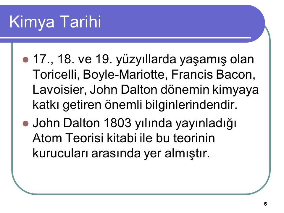 Kimya Tarihi 17., 18. ve 19. yüzyıllarda yaşamış olan Toricelli, Boyle-Mariotte, Francis Bacon, Lavoisier, John Dalton dönemin kimyaya katkı getiren ö