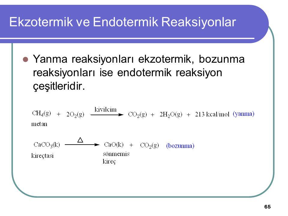 65 Ekzotermik ve Endotermik Reaksiyonlar Yanma reaksiyonları ekzotermik, bozunma reaksiyonları ise endotermik reaksiyon çeşitleridir.