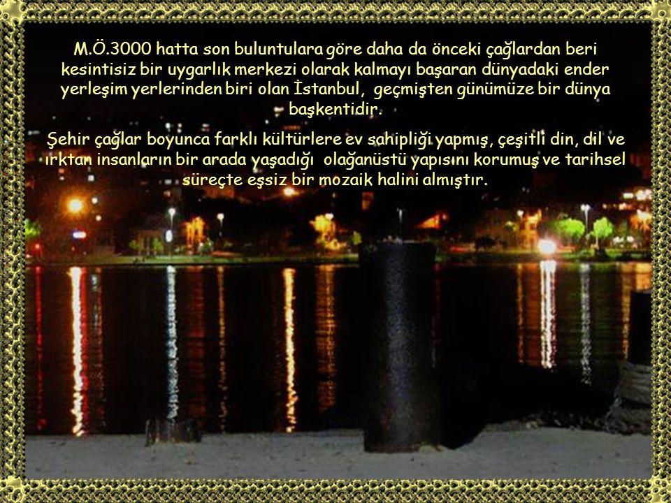 M.Ö.3000 hatta son buluntulara göre daha da önceki çağlardan beri kesintisiz bir uygarlık merkezi olarak kalmayı başaran dünyadaki ender yerleşim yerlerinden biri olan İstanbul, geçmişten günümüze bir dünya başkentidir.
